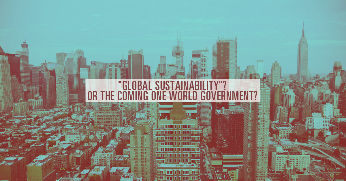 """""""Global Sustainability""""?  Or the Coming One World Government?"""