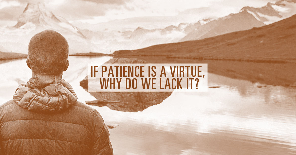 If Patience Is A Virtue, Why Do We Lack It?