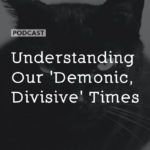 Understanding Our 'Demonic, Divisive' Times