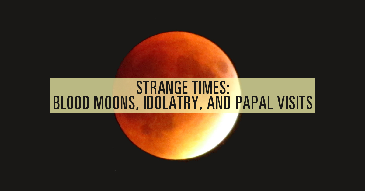 Strange Times: Blood Moons, Idolatry, and Papal Visits