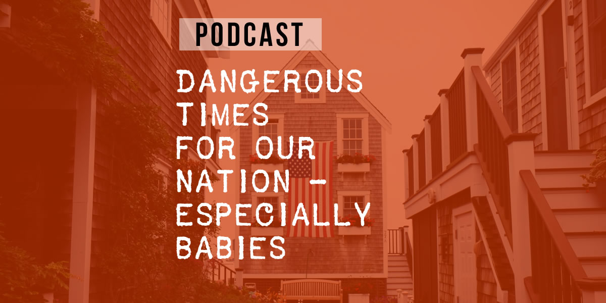 Dangerous Times for our Nation – Especially for Babies