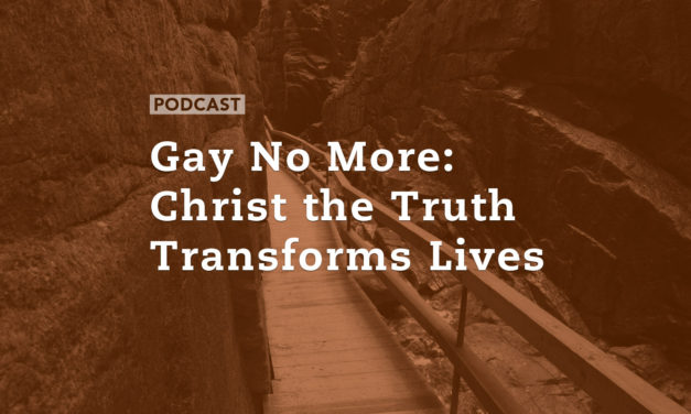 Gay No More: Christ the Truth Transforms Lives