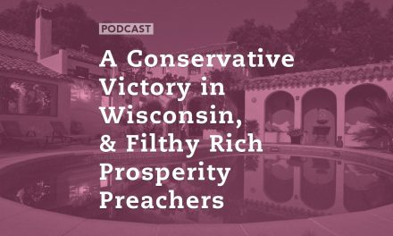 A Conservative Victory in Wisconsin, & Filthy Rich Prosperity Preachers
