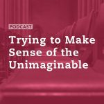 Trying to Make Sense of the Unimaginable