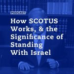 How SCOTUS Works, & the Significance of Standing With Israel