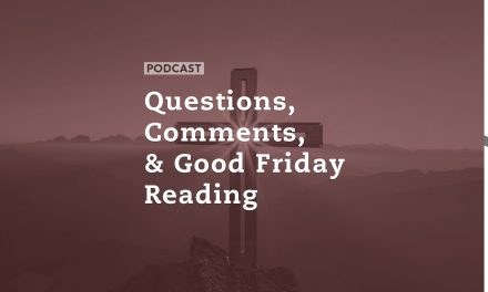 Questions, Comments, & Good Friday Reading