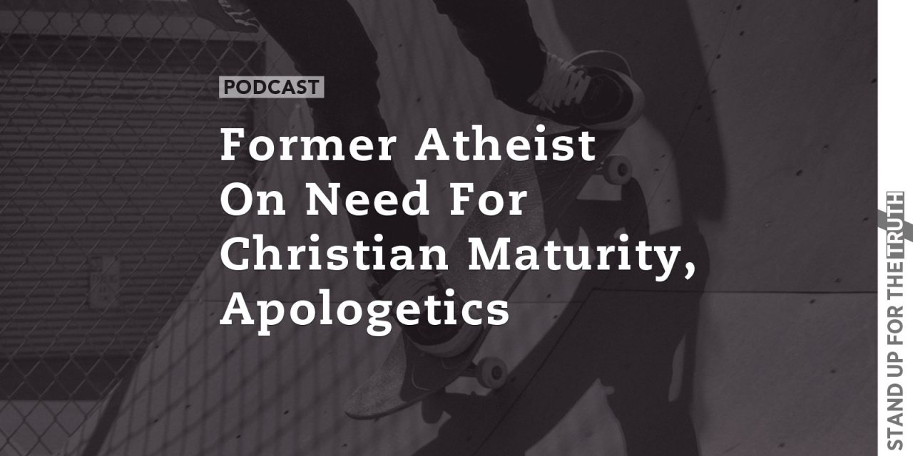 Former Atheist on Need for Christian Maturity, Apologetics