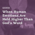 When Human Emotions Are Held Higher Than God's Word